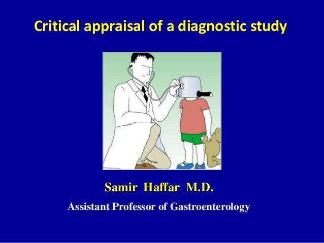 Critical appraisal of a diagnostic study Samir Haffar M.D. Assistant Professor of Gastroenterology