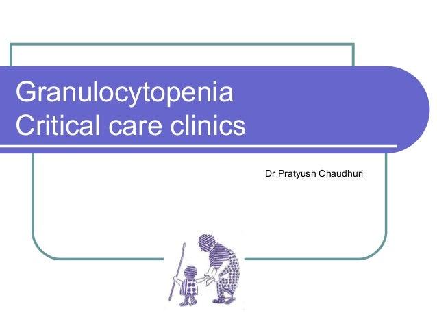 Granulocytopenia Critical care clinics Dr Pratyush Chaudhuri