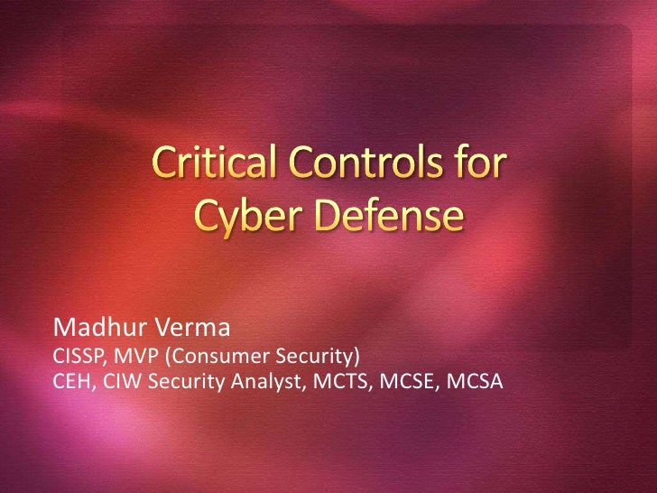 Critical Controls for Cyber Defense<br />MadhurVerma<br />CISSP, MVP (Consumer Security)<br />CEH, CIW Security Analyst, M...