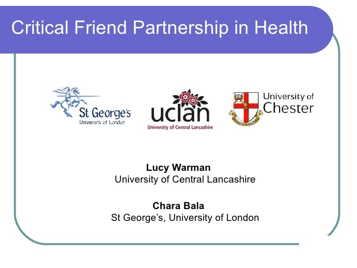 Critical Friend Partnership in Health <ul><li>Lucy Warman University of Central Lancashire </li></ul><ul><li>Chara Bala St...