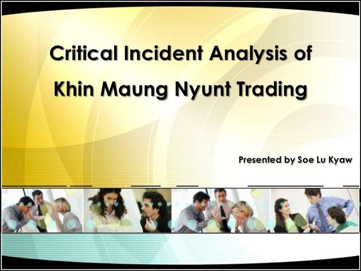 Critical Incident Analysis of KhinMaungNyunt Trading<br />Presented by Soe Lu Kyaw<br />