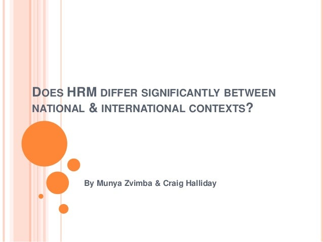 DOES HRM DIFFER SIGNIFICANTLY BETWEEN NATIONAL & INTERNATIONAL CONTEXTS? By Munya Zvimba & Craig Halliday