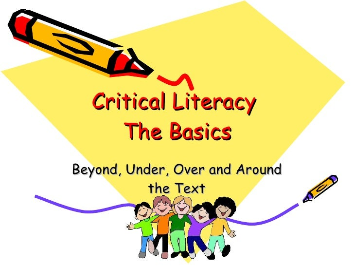 Critical Literacy      The Basics Beyond, Under, Over and Around            the Text