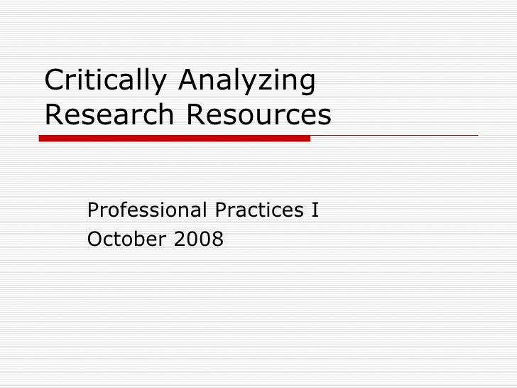 Critically Analyzing  Research Resources Professional Practices I October 2008