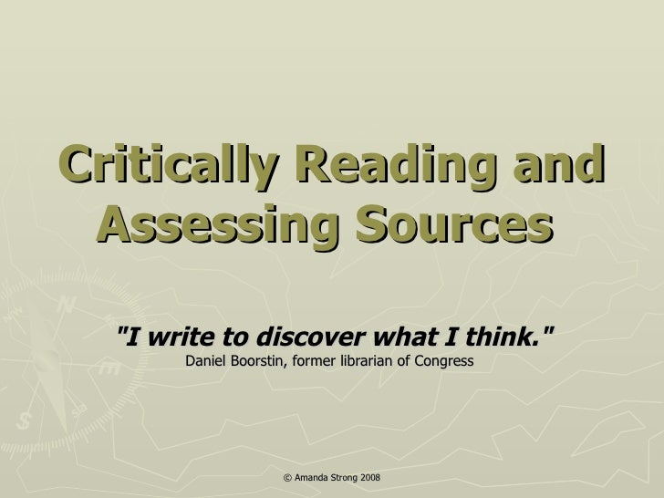 """Critically Reading and Assessing Sources   """"I write to discover what I think."""" Daniel Boorstin, former librarian..."""