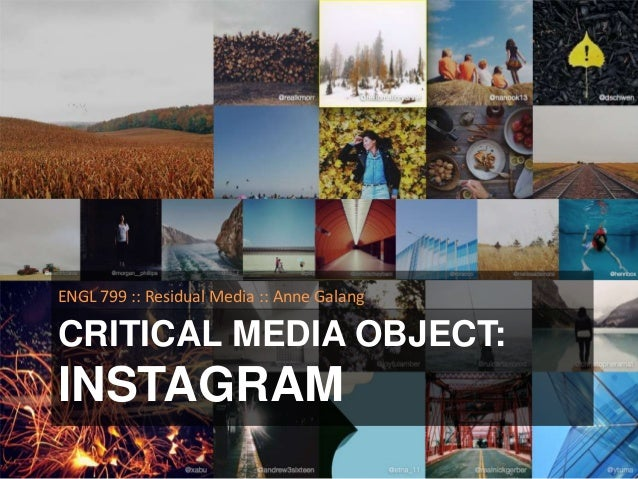 ENGL 799 :: Residual Media :: Anne Galang  CRITICAL MEDIA OBJECT:  INSTAGRAM