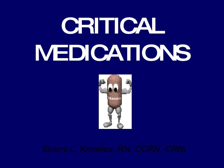 CRITICAL MEDICATIONS Sherry L. Knowles, RN, CCRN, CRNI