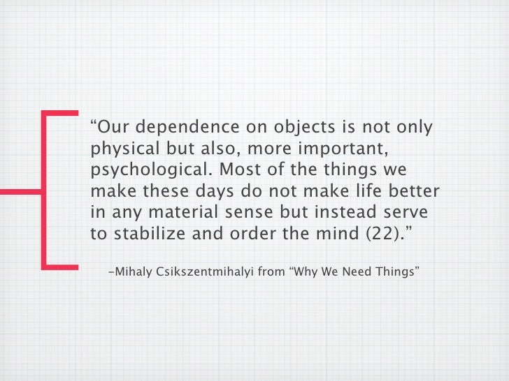 """""""Our dependence on objects is not onlyphysical but also, more important,psychological. Most of the things wemake these day..."""
