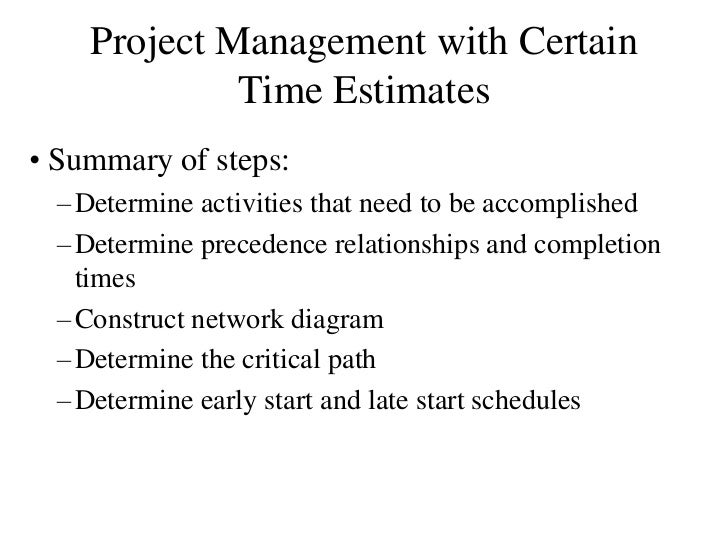 Project Management with Certain              Time Estimates • Summary of steps:   – Determine activities that need to be a...