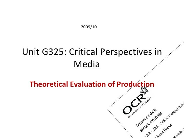 Unit G325: Critical Perspectives in Media  Theoretical Evaluation of Production 2009/10