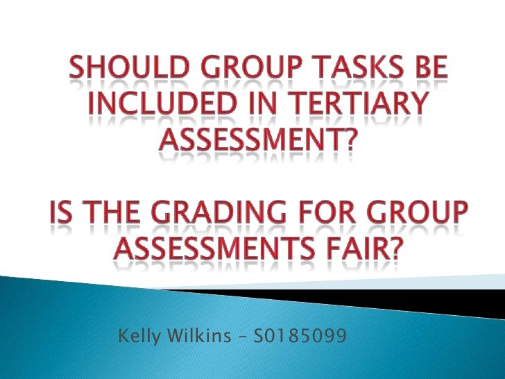 Should group tasks be included in Tertiary assessment? Is the grading for group assessments fair? <br />Kelly Wilkins – S0...