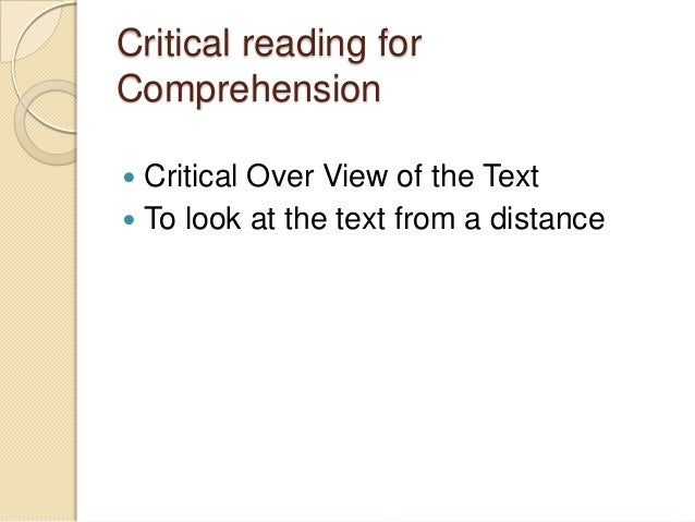 Critical reading for Comprehension Critical Over View of the Text  To look at the text from a distance 