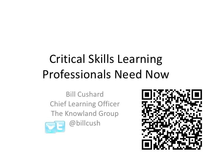Critical Skills Learning Professionals Need Now<br />Bill Cushard<br />Chief Learning Officer <br />The Knowland Group<br ...