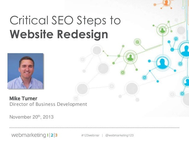 Critical SEO Steps to Website Redesign  Mike Turner Director of Business Development November 20th, 2013  #123webinar | @w...