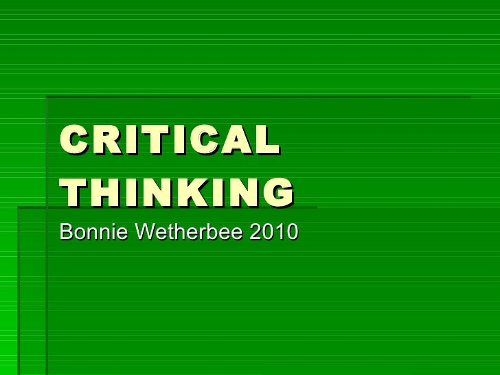 CRITICAL THINKING Bonnie Wetherbee 2010