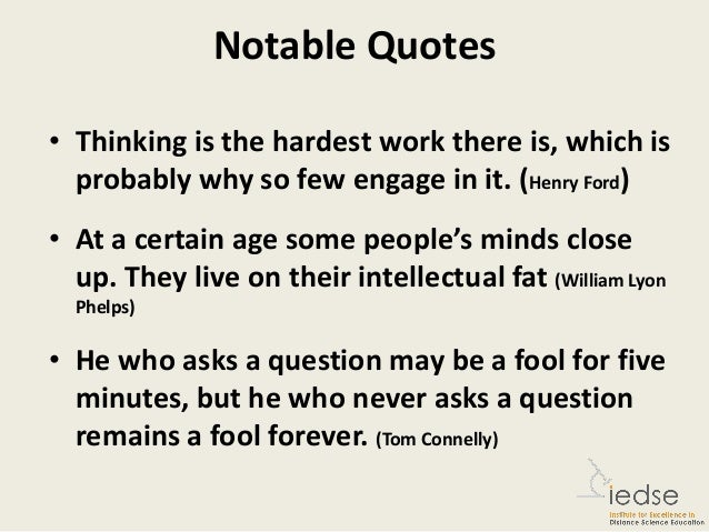 quotes about critical thinking We don't know how to think about them because we don't know how to think, and we don't know how to think because we don't believe that thinking for its own sake is worthy of our attention we educate our children to make a good living rather than to become thinking persons, and often we honor as celebrities those who.