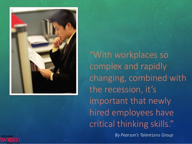 describe critical thinking Critical thinking in the workplace can make the difference between being just  good enough and outshining the competition even the largest budget or most.
