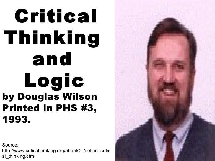 Critical Thinking  and  Logic   by Douglas Wilson Printed in PHS #3, 1993. Source:  http://www.criticalthinking.org/aboutC...