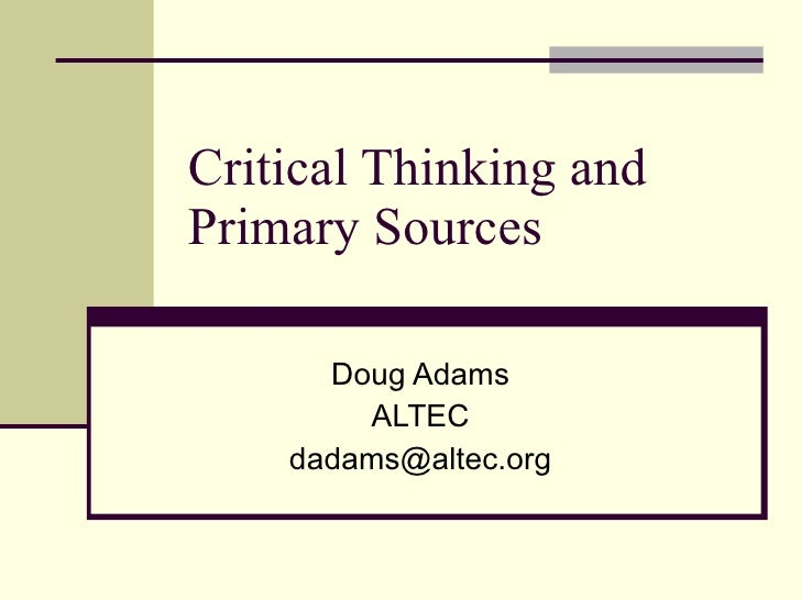 Critical Thinking and Primary Sources Doug Adams ALTEC [email_address]