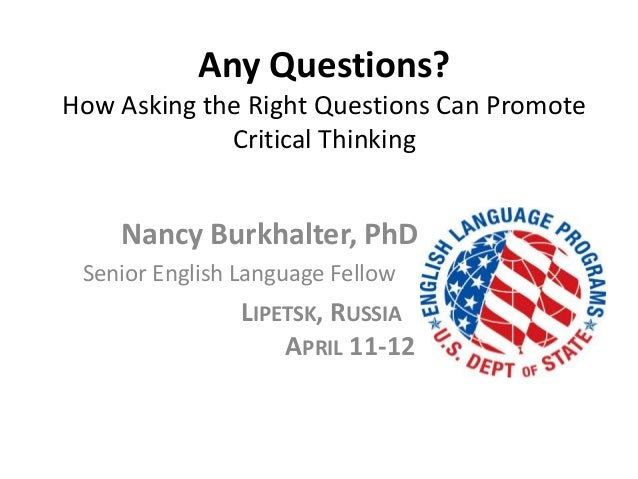 Any Questions?How Asking the Right Questions Can PromoteCritical ThinkingNancy Burkhalter, PhDSenior English Language Fell...