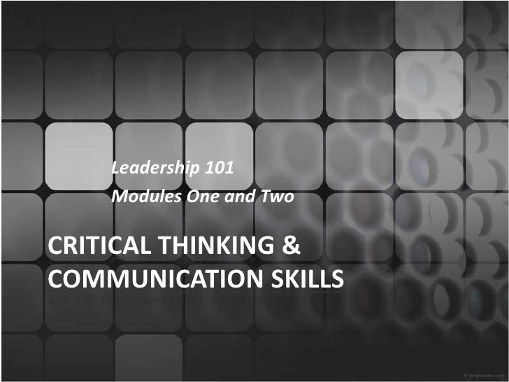 Leadership 101<br />Modules One and Two<br />Critical Thinking & Communication Skills<br />