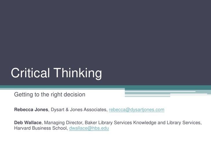 Critical Thinking<br />Getting to the right decision<br />Rebecca Jones, Dysart & Jones Associates, rebecca@dysartjones.co...
