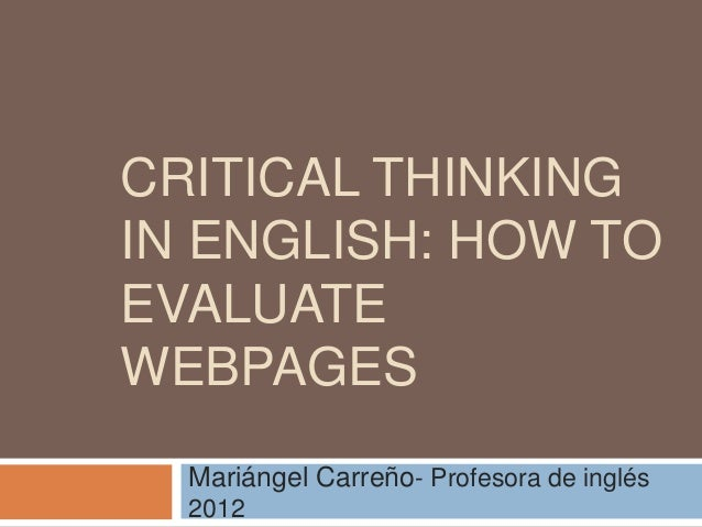 CRITICAL THINKING IN ENGLISH: HOW TO EVALUATE WEBPAGES Mariángel Carreño- Profesora de inglés 2012
