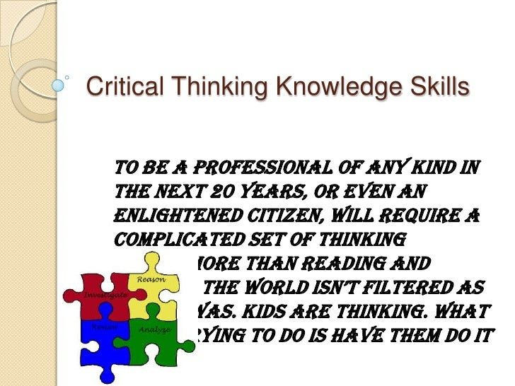 Critical Thinking Knowledge Skills<br />To be a professional of any kind in the next 20 years, or even an enlightened citi...