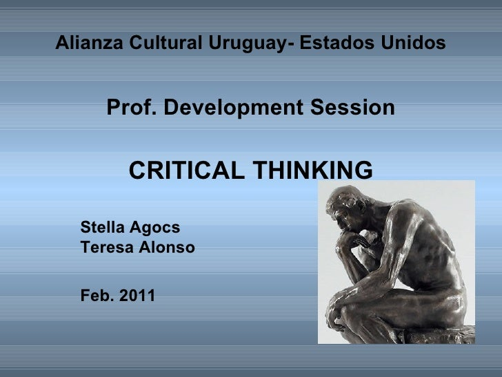 Alianza Cultural Uruguay- Estados Unidos   Prof. Development Session   CRITICAL THINKING Stella Agocs Teresa Alonso Feb. 2...