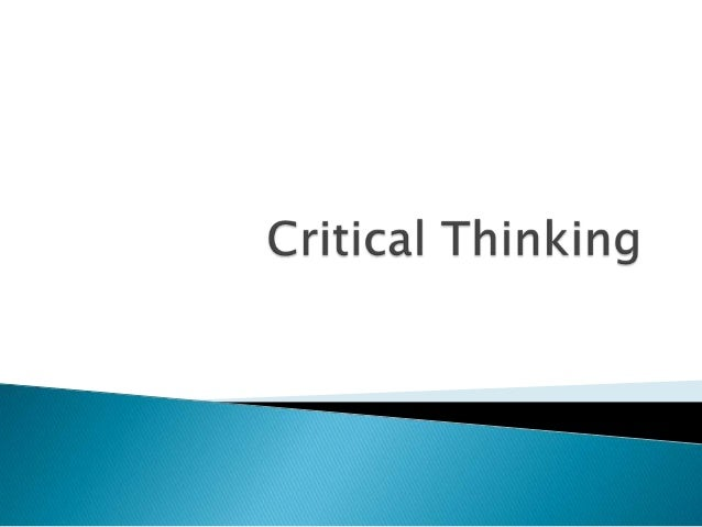    Critical thinking is an integrated way of    examining information, ideas, and    proposals.
