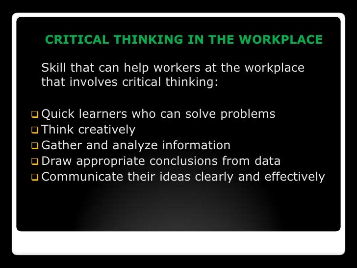 applying critical thinking skills workplace Critical and reflective thinking are complex and lifelong skills that you continue   thinking in the media, amongst your own family members, colleagues at work,.