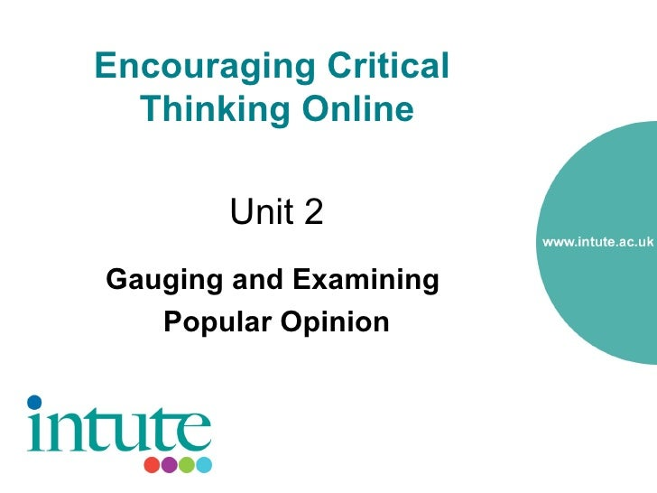 Encouraging Critical   Thinking Online         Unit 2 Gauging and Examining    Popular Opinion