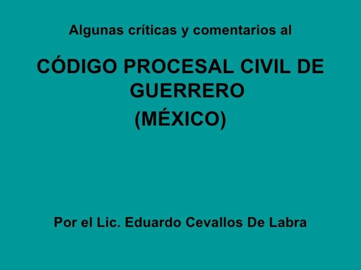 <ul><li>Algunas críticas y comentarios al </li></ul><ul><li>CÓDIGO PROCESAL CIVIL DE GUERRERO </li></ul><ul><li>(MÉXICO) <...