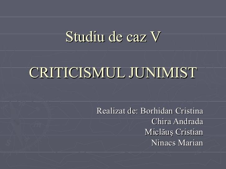 Studiu de caz V CRITICISMUL JUNIMIST Realizat de: Borhidan Cristina Chira Andrada Micl ă u ş Cristian Ninacs Marian