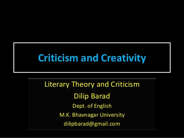 Criticism and Creativity Literary Theory and Criticism Dilip Barad Dept. of English M.K. Bhavnagar University dilipbarad@g...