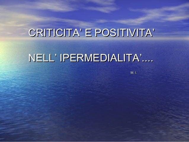 CRITICITA' E POSITIVITA'CRITICITA' E POSITIVITA' NELL' IPERMEDIALITA'....NELL' IPERMEDIALITA'.... M. I.M. I.