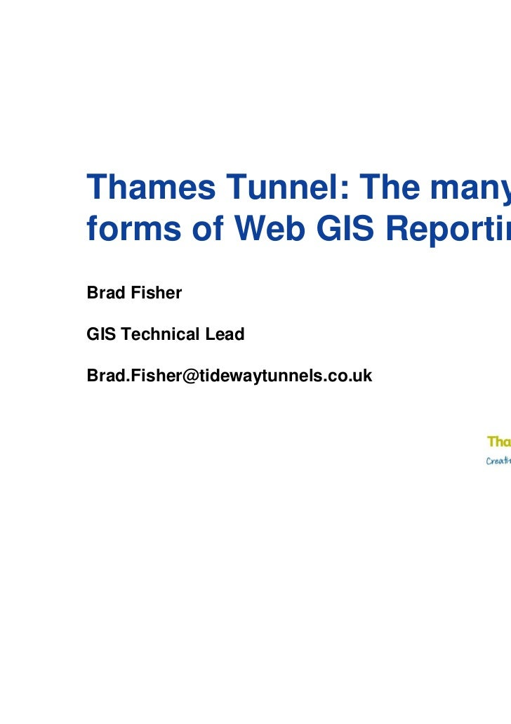 Thames Tunnel: The manyforms of Web GIS ReportingBrad FisherGIS Technical LeadBrad.Fisher@tidewaytunnels.co.uk