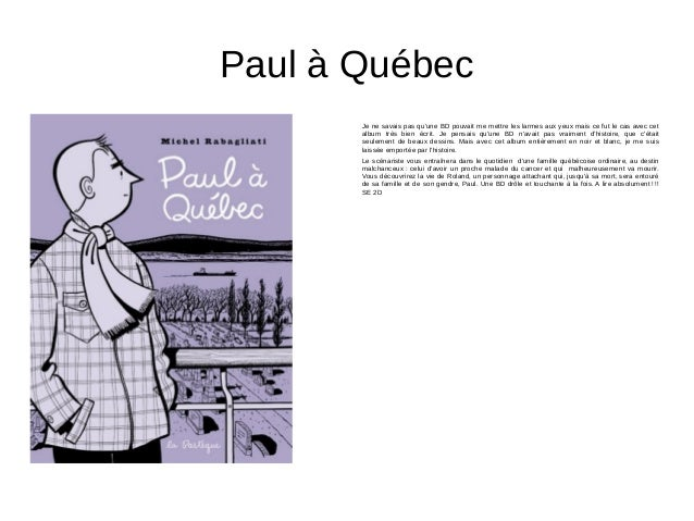 Paul à Québec Je ne savais pas qu'une BD pouvait me mettre les larmes aux yeux mais ce fut le cas avec cet album très bien...