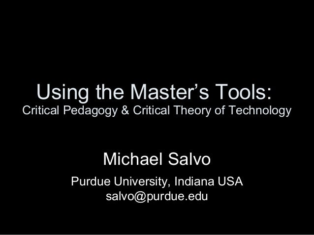 Using the Master's Tools: Critical Pedagogy & Critical Theory of Technology  Michael Salvo Purdue University, Indiana USA ...