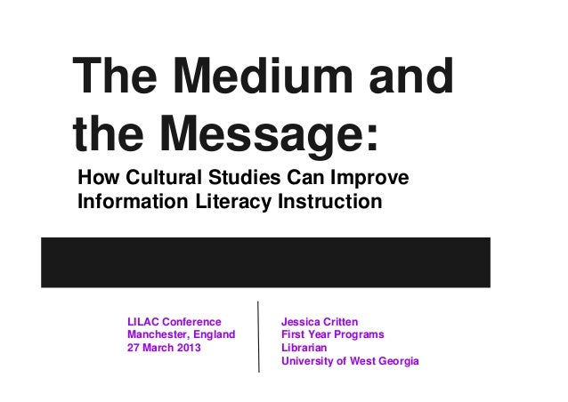The Medium and the Message: How Cultural Studies Can Improve Information Literacy Instruction  LILAC Conference Manchester...