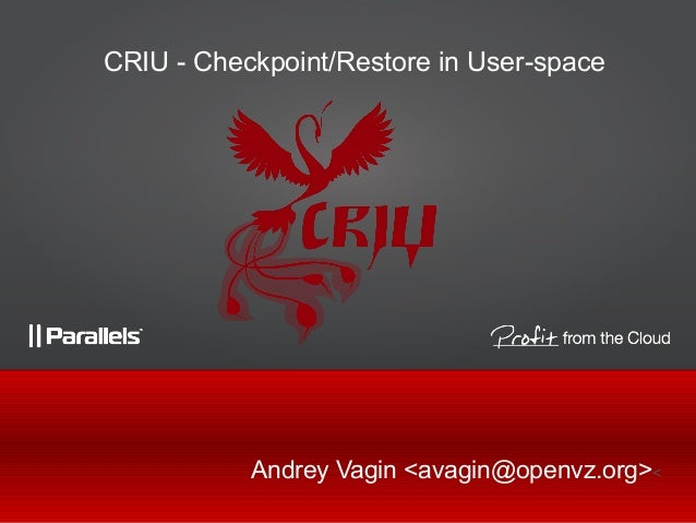 CRIU - Checkpoint/Restore in User-space           Andrey Vagin <avagin@openvz.org><