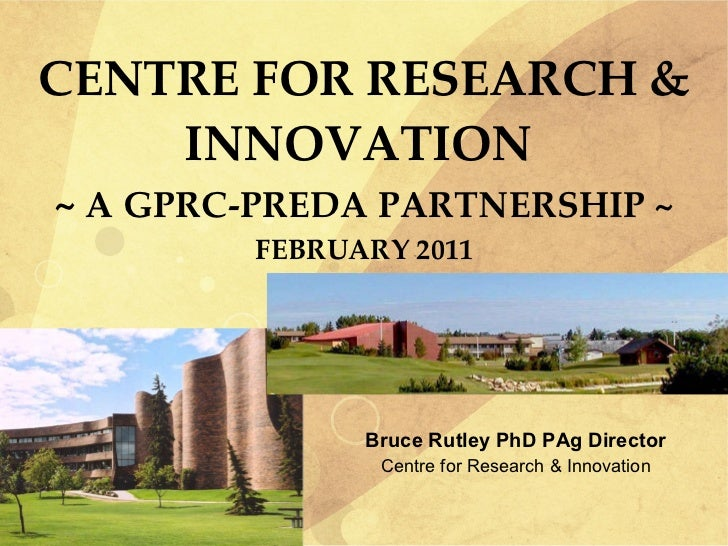 CENTRE FOR RESEARCH & INNOVATION  ~  A GPRC-PREDA PARTNERSHIP ~ FEBRUARY 2011 <ul><li>Bruce Rutley PhD PAg Director </li><...