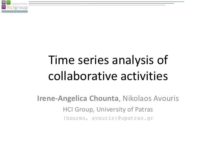 Time series analysis of   collaborative activitiesIrene-Angelica Chounta, Nikolaos Avouris       HCI Group, University of ...