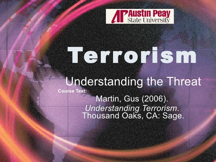 Terrorism Understanding the Threat Course Text:   Martin, Gus (2006).  Understanding Terrorism .  Thousand Oaks, CA: Sage.