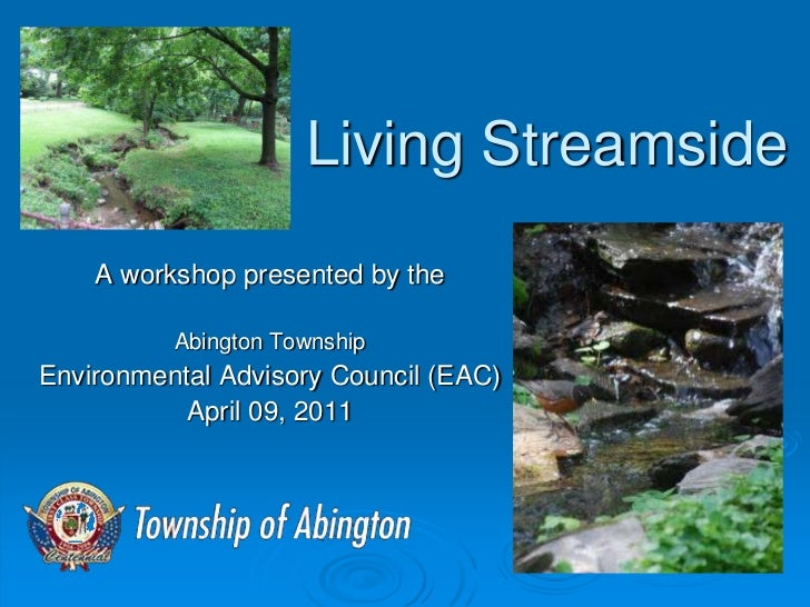 Living Streamside    A workshop presented by the          Abington TownshipEnvironmental Advisory Council (EAC)           ...