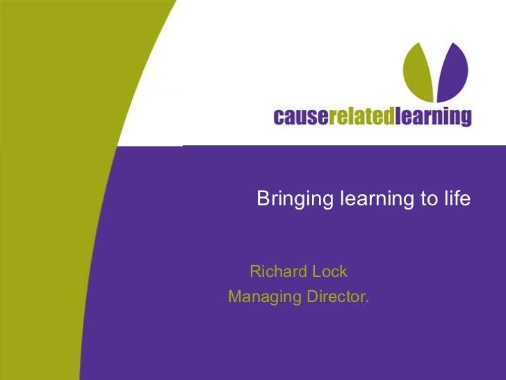 Bringing learning to life Richard Lock Managing Director.