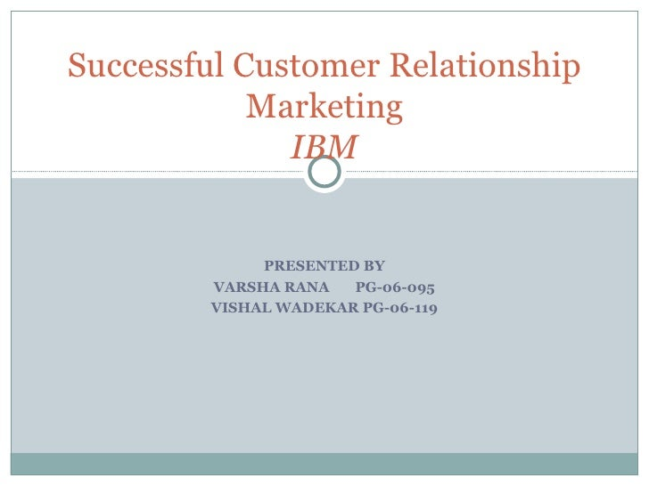 PRESENTED BY VARSHA RANA  PG-06-095 VISHAL WADEKAR PG-06-119 Successful Customer Relationship Marketing IBM