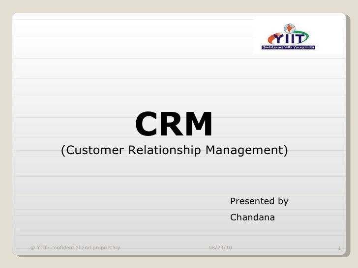 CRM (Customer Relationship Management) Presented by Chandana 08/23/10 © YIIT- confidential and proprietary