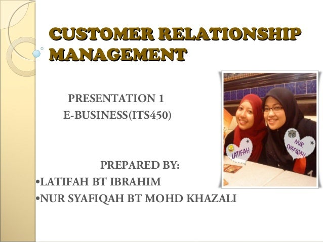 CUSTOMER RELATIONSHIPCUSTOMER RELATIONSHIP MANAGEMENTMANAGEMENT PRESENTATION 1 E-BUSINESS(ITS450) PREPARED BY: •LATIFAH BT...