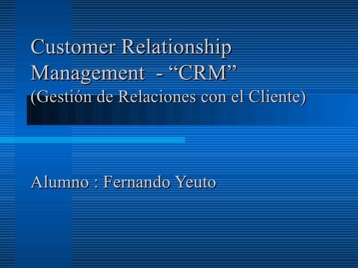 """Customer RelationshipManagement - """"CRM""""(Gestión de Relaciones con el Cliente)Alumno : Fernando Yeuto"""